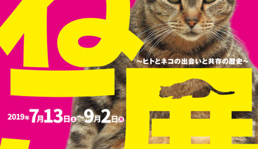 すごすぎる!ねこ展 ~ヒトとネコの出会いと共存の歴史~